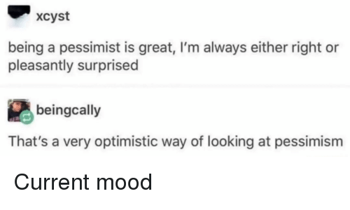 pessimist: xcyst  being a pessimist is great, I'm always either right or  pleasantly surprised  beingcally  That's a very optimistic way of looking at pessimism Current mood