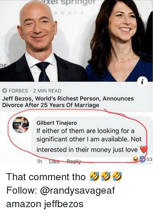 Jeff Bezos: xel springer  FORBES 2 MIN READ  Jeff Bezos, World's Richest Person, Announces  Divorce After 25 Years Of Marriage  Gilbert Tinajero  If either of them are looking fora  significant other I am available. Not  interested in their money just love  1h  53 That comment tho 🤣🤣🤣 Follow: @randysavageaf amazon jeffbezos