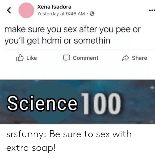 hdmi: Xena Isadora  Yesterday at 9:46 AM  make sure you sex after you pee or  you'll get hdmi or somethin  Like  Share  Comment  Science 100 srsfunny:  Be sure to sex with extra soap!