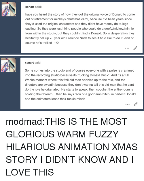 """Bitch, Christmas, and Fucking: xenart said:  have you heard the story of how they got the original voice of Donald to come  out of retirement for mickeys christmas carol, because it'd been years since  they'd used the original characters and they didnt have money do to legit  casting. So they were just hiring people who could do a goofy/mickey/minnie  from within the studio, but they couldn't find a Donald. So in desperation they  hesitantly call up 78 year old Clarence Nash to see if he'd like to do it. And of  course he's thrilled- 1/2   xenart said:  So he comes into the studio and of course everyone with a pulse is crammed  into the recording studio because its """"fucking Donald Duck*. And its a full  Wonka moment where this frail old man hobbles up to the mic, and the  directors are sweatin because they don't wanna tell this old man that he cant  do the role he originated. He starts to speak, then coughs, the entire room is  holding their breath... then he says 'son of a goddamn bitch' in perfect Donald  and the animators loose their fuckin minds modmad:THIS IS THE MOST GLORIOUS WARM FUZZY HILARIOUS ANIMATION XMAS STORY I DIDN'T KNOW AND I LOVE THIS"""
