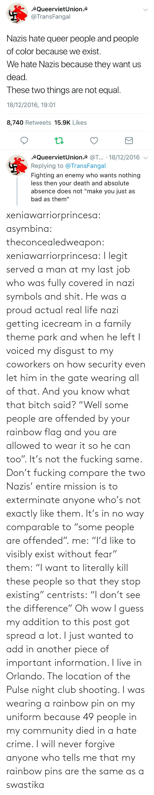 "I Will: xeniawarriorprincesa:  asymbina:  theconcealedweapon:  xeniawarriorprincesa:  I legit served a man at my last job who was fully covered in nazi symbols and shit. He was a proud actual real life nazi getting icecream in a family theme park and when he left I voiced my disgust to my coworkers on how security even let him in the gate wearing all of that. And you know what that bitch said? ""Well some people are offended by your rainbow flag and you are allowed to wear it so he can too"". It's not the fucking same. Don't fucking compare the two  Nazis' entire mission is to exterminate anyone who's not exactly like them. It's in no way comparable to ""some people are offended"".  me: ""I'd like to visibly exist without fear"" them: ""I want to literally kill these people so that they stop existing"" centrists: ""I don't see the difference""   Oh wow I guess my addition to this post got spread a lot. I just wanted to add in another piece of important information. I live in Orlando. The location of the Pulse night club shooting. I was wearing a rainbow pin on my uniform because 49 people in my community died in a hate crime. I will never forgive anyone who tells me that my rainbow pins are the same as a swastika"