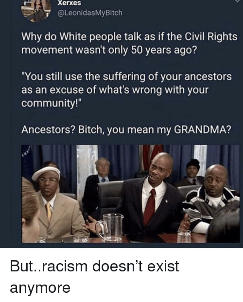 """Bitch, Community, and Grandma: Xerxes  @LeonidasMyBitch  Why do White people talk as if the Civil Rights  movement wasn't only 50 years ago?  """"You still use the suffering of your ancestors  as an excuse of what's wrong with your  community!  Ancestors? Bitch, you mean my GRANDMA? But..racism doesn't exist anymore"""