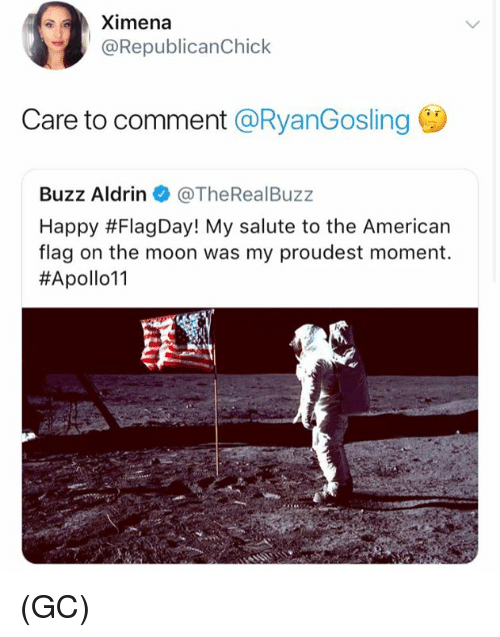 Memes, Buzz Aldrin, and American: Ximena  @RepublicanChick  Care to comment @RyanGosling  Buzz Aldrin @TheRealBuzz  Happy #FlagDay! My salute to the American  flag on the moon was my proudest moment.  (GC)