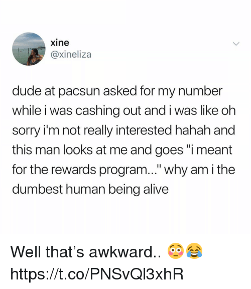 """Alive, Dude, and Sorry: xine  @xineliza  dude at pacsun asked for my number  while i was cashing out and i was like oh  sorry i'm not really interested hahah and  this man looks at me and goes """"i meant  for the rewards program..."""" why am i the  dumbest human being alive Well that's awkward.. 😳😂 https://t.co/PNSvQl3xhR"""