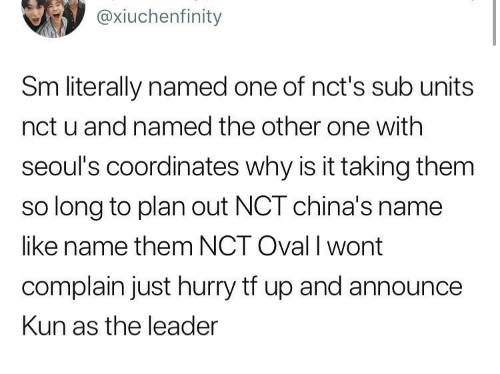 Coordinates: @xiuchenfinity  Sm literally named one of nct's sub units  nct u and named the other one with  seoul's coordinates why is it taking them  so long to plan out NCT china's name  like name them NCT Oval I wont  complain just hurry tf up and announce  Kun as the leader