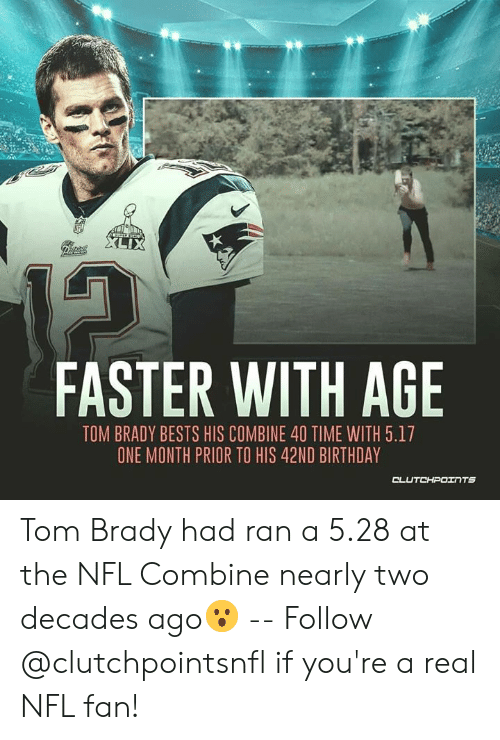 nfl fan: XLIX  Pipices  FASTER WITH AGE  TOM BRADY BESTS HIS COMBINE 40 TIME WITH 5.17  ONE MONTH PRIOR TO HIS 42ND BIRTHDAY  CLUTCHPOINTS Tom Brady had ran a 5.28 at the NFL Combine nearly two decades ago😮 -- Follow @clutchpointsnfl if you're a real NFL fan!