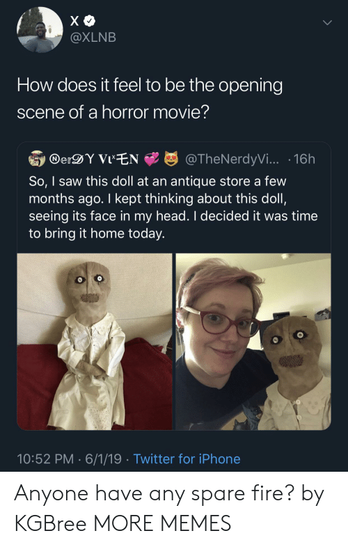 Dank, Fire, and Head: @XLNB  How does it feel to be the opening  scene of a horror movie?  erDY ViEN  @TheNerdyVi... .16h  So, I saw this doll at an antique store a few  months ago. I kept thinking about this doll,  seeing its face in my head. I decided it was time  to bring it home today.  10:52 PM 6/1/19 Twitter for iPhone Anyone have any spare fire? by KGBree MORE MEMES