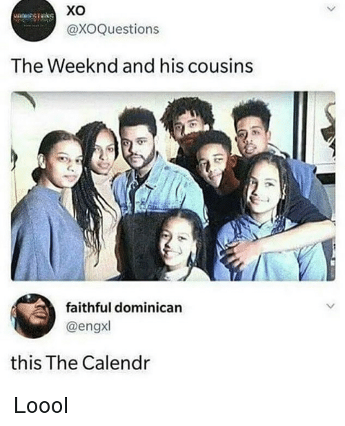 weeknd: Xo  @XOQuestions  The Weeknd and his cousins  faithful dominican  @engxl  this The Calendr Loool