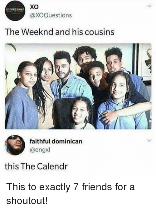 weeknd: xo  @XOQuestions  The Weeknd and his cousins  faithful dominican  @engxl  this The Calendr This to exactly 7 friends for a shoutout!