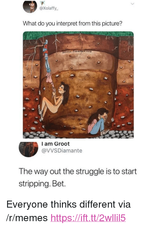 "Memes, Struggle, and Bet: @xolaffy  What do you interpret from this picture?  l am Groot  @VVSDiamante  The way out the struggle is to start  stripping. Bet. <p>Everyone thinks different via /r/memes <a href=""https://ift.tt/2wllil5"">https://ift.tt/2wllil5</a></p>"