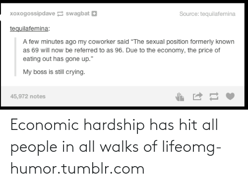 "Hardship: xoxogossipdave swagbat +  Source: tequilafemina  tequilafemina:  A few minutes ago my coworker said ""The sexual position formerly known  as 69 will now be referred to as 96. Due to the economy, the price of  eating out has gone up.""  My boss is still crying.  45,972 notes Economic hardship has hit all people in all walks of lifeomg-humor.tumblr.com"