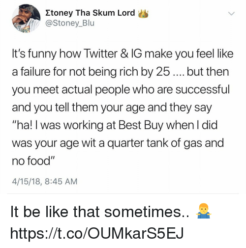 "Be Like, Being Rich, and Best Buy: Xtoney Tha Skum Lord  @Stoney_Blu  It's funny how Twitter & IG make you feel like  a failure for not being rich by 25. but then  you meet actual people who are successful  and you tell them your age and they say  hal!I was working at Best Buy when l did  was your age wit a quarter tank of gas and  no food""  4/15/18, 8:45 AM It be like that sometimes.. 🤷‍♂️ https://t.co/OUMkarS5EJ"