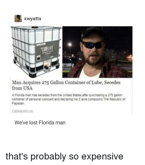acre: xwyattx  LUBELIFE  Man Acquires 275 Gallon Container of Lube, Secedes  from USA  A Florida man has seceded from the United States after purchasing a 275 gallon  container of personal lubricant and declaring his 2 acre compound The Republic of  Fapistan  CBSNEWS US  We've lost Florida man that's probably so expensive