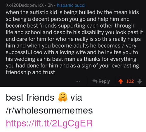 """Autistic Kid: Xx420DeddpewlxX 3h hispanic pucci  when the autistic kid is being bullied by the mean kid:s  so being a decent person you go and help him and  become best friends supporting each other through  life and school and despite his disability you look past it  and care for him for who he really is so thiS really helps  him and when you become adults he becomes a verv  successful ceo with a loving wife and he invites you to  his wedding as his best man as thanks for everything  vou had done for him and as a sign of your everlasting  friendship and trust  Reply ↑ 102 <p>best friends 🤗 via /r/wholesomememes <a href=""""https://ift.tt/2LgCgER"""">https://ift.tt/2LgCgER</a></p>"""