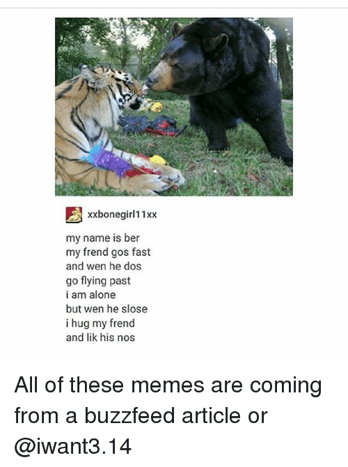 Memes Are Coming: xxbonegirl11xx  my name is ber  my frend gos fast  and wen he dos  go flying past  i am alone  but wen he slose  i hug my frend  and lik his nos All of these memes are coming from a buzzfeed article or @iwant3.14