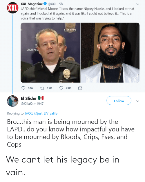 "Bloods: XXL Magazine@XXL 5h  XXL  AL LAPD chief Michel Moore: ""I saw the name Nipsey Hussle, and I looked at that  again, and I looked at it again, and it was like I could not believe it... This is a  voice that was trying to help.  JOIN  106 15 43K  El Slider  @KillaKam1947  Follow  Replying to @XXL @just LIV yalife  Bro...this man is being mourned by the  LAPD...do you know how impactful you have  to be mourned by Bloods, Crips, Eses, and  Cops We cant let his legacy be in vain."