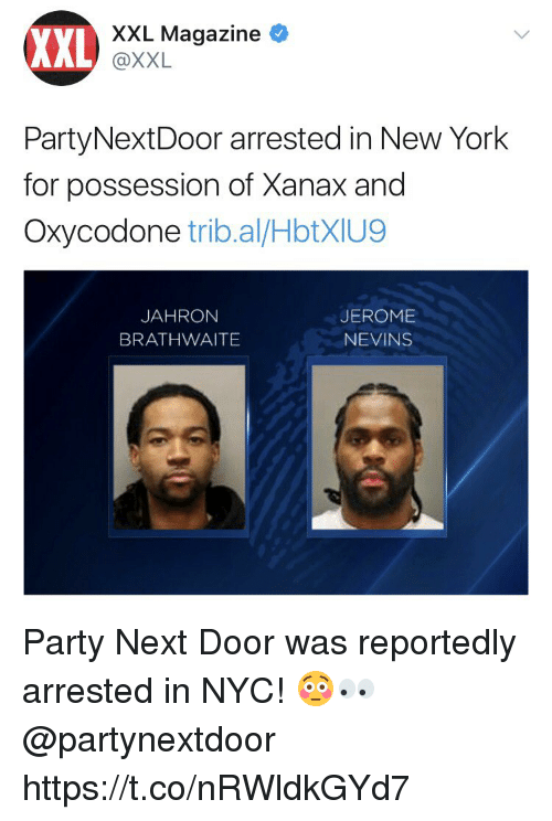 Partynextdoor: XXL  XXL Magazine  @XXL  PartyNextDoor arrested in New York  for possession of Xanax and  Oxycodone trib.al/HbtXIU9  JAHRON  BRATHWAITE  JEROME  NEVINS Party Next Door was reportedly arrested in NYC! 😳👀 @partynextdoor https://t.co/nRWldkGYd7