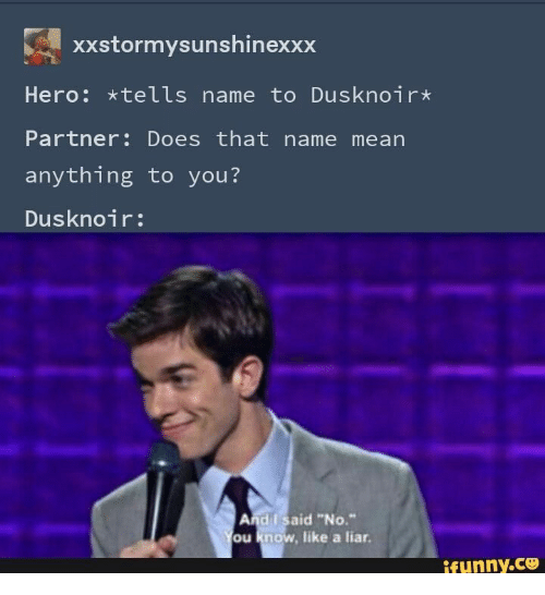 "dusknoir: xXstormysunshinexxx  Hero: *tells name to Dusknoir*  Partner: Does that name mean  anything to you?  Dusknoir:  And I said ""No.""  You know, like a liar.  ifunny.co"