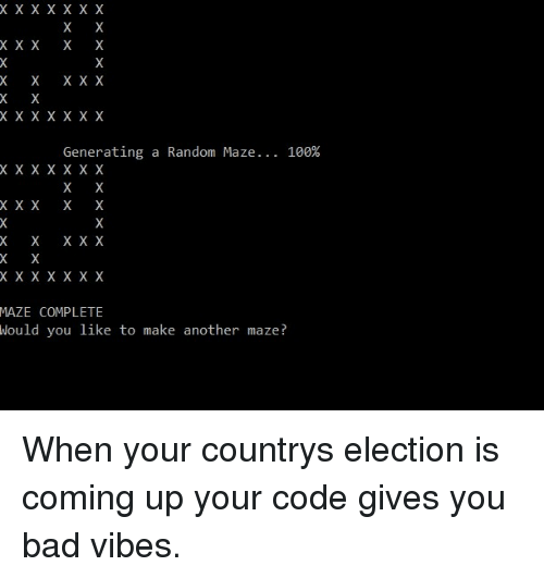 X X: XXX  x xX X  Generating a Random Maze  100%  XX  X x xX X  XX  X x xX X  MAZE COMPLETE  Hould you like to make another maze? When your countrys election is coming up  your code gives you bad vibes.