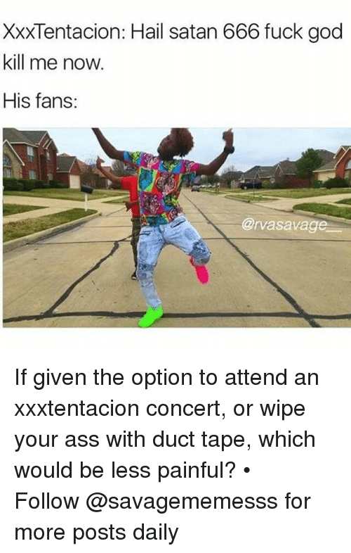 Xxxtentacion: XXXTentacion: Hail satan 666 fuck god  kill me now.  His fans:  @rvasavag If given the option to attend an xxxtentacion concert, or wipe your ass with duct tape, which would be less painful? • ➫➫ Follow @savagememesss for more posts daily