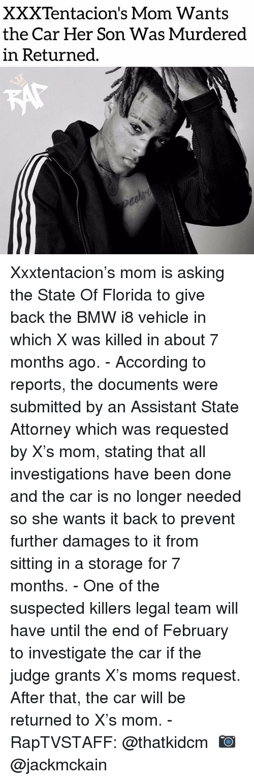Bmw, Memes, and Moms: XXXTentacion's Mom Wants  the Car Her Son Was Murdered  in Returned Xxxtentacion's mom is asking the State Of Florida to give back the BMW i8 vehicle in which X was killed in about 7 months ago. - According to reports, the documents were submitted by an Assistant State Attorney which was requested by X's mom, stating that all investigations have been done and the car is no longer needed so she wants it back to prevent further damages to it from sitting in a storage for 7 months. - One of the suspected killers legal team will have until the end of February to investigate the car if the judge grants X's moms request. After that, the car will be returned to X's mom. - RapTVSTAFF: @thatkidcm 📷 @jackmckain