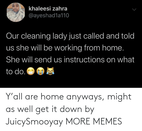 Home: Y'all are home anyways, might as well get it down by JuicySmooyay MORE MEMES