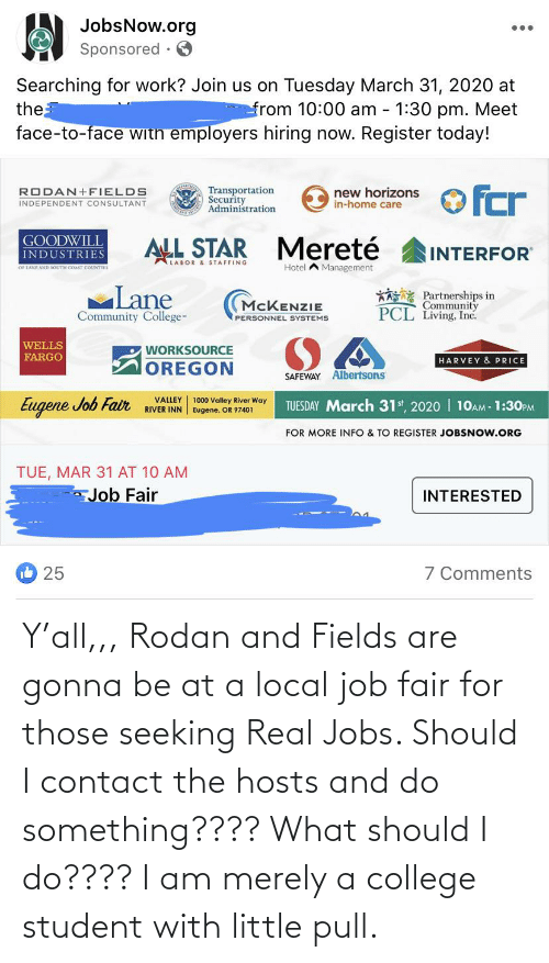 College Student: Y'all,,, Rodan and Fields are gonna be at a local job fair for those seeking Real Jobs. Should I contact the hosts and do something???? What should I do???? I am merely a college student with little pull.