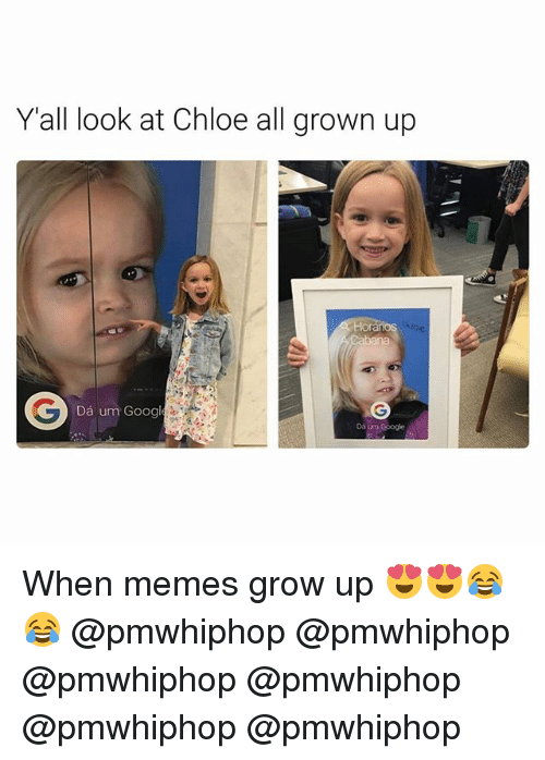 Memes, 🤖, and All Grown Up: Y all look at Chloe all grown up  Da um Googl When memes grow up 😍😍😂😂 @pmwhiphop @pmwhiphop @pmwhiphop @pmwhiphop @pmwhiphop @pmwhiphop
