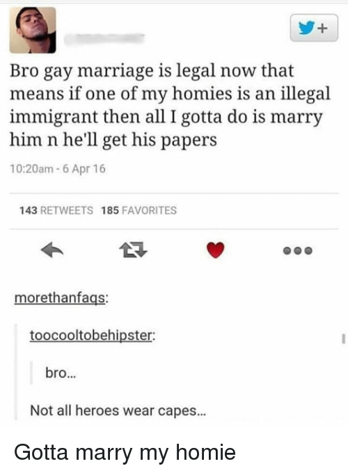 Illegal Immigrant: y+  Bro gay marriage is legal now that  means if one of my homies is an illegal  immigrant then all I gotta do is marry  him n he'll get his papers  10:20am 6 Apr 16  143 RETWEETS 185 FAVORITES  morethanfags:  toocooltobehipster:  bro...  Not all heroes wear capes... Gotta marry my homie
