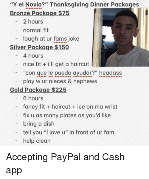 "Fam, Haircut, and Love: ""Y el Novio?"" Thanksgiving Dinner Packages  Bronze Package $75  2 hours  normal fit  laugh at ur fams joke  Silver Package $150  4 hours  - nice fit i'll get a haircut  ""con que le puedo ayudar?"" headass  play w ur nieces & nephews  Gold Package $225  - 6 hours  fancy fit + haircut  ice on ma wrist  - fix u as many plates as you'd like  bring a dish  tell you ""i love u"" in front of ur fam  - help clean Accepting PayPal and Cash app"