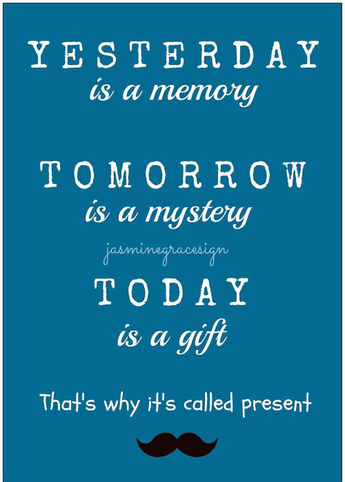 Today, Mystery, and Memory: Y ESTERDAY  is a memory  TOMOR ROW  is a mystery  jesmimagracesign  TODAY  is a gift  That's why it's called present