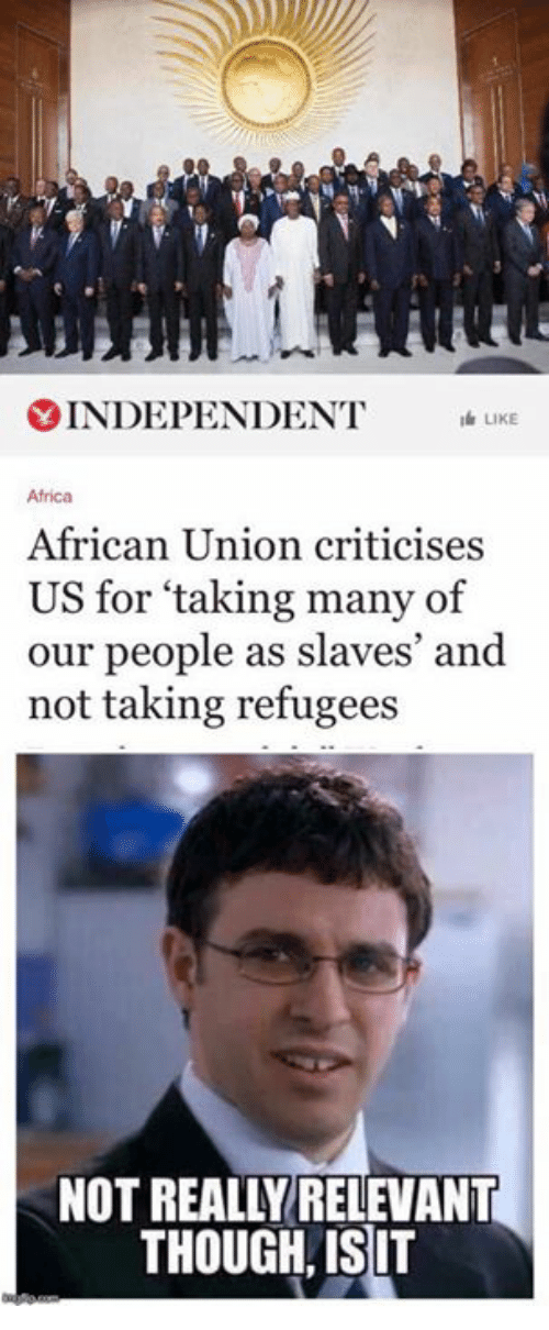 relevent: Y INDEPENDENT  LK  Africa  African Union criticises  US for taking many of  our people as slaves' and  not taking refugees  NOT REALLY RELEVANT  THOUGH ISIT