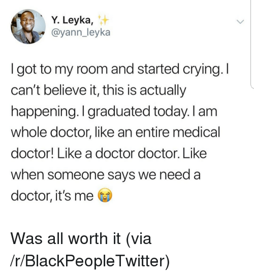 Blackpeopletwitter, Crying, and Doctor: Y. Leyka,  @yann_leyka  I got to my room and started crying. I  can't believe it, this is actually  happening. I graduated today. I am  whole doctor, like an entire medical  doctor! Like a doctor doctor. Like  when someone says we need a  doctor, it's me Was all worth it (via /r/BlackPeopleTwitter)