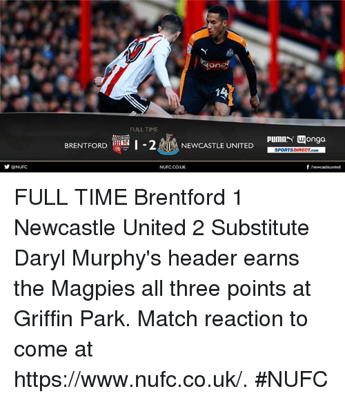 magpie: y NUFC  Yong  14  FULLTIME  BRENTFORD  I-2AL NEWCASTLE UNITED  NUFCCOUK  PUMAN Wonga  SPORTSDIRECT.coM  f newcastleunited FULL TIME Brentford 1 Newcastle United 2  Substitute Daryl Murphy's header earns the Magpies all three points at Griffin Park.  Match reaction to come at https://www.nufc.co.uk/. #NUFC