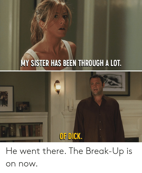 Dank, Break, and Dick: Y SISTER HAS BEEN THROUGH A LOT.  OF DICK He went there. The Break-Up is on now.