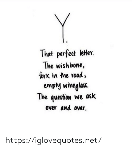 The Road, Ask, and Net: Y  That perfect letter.  The wishbone,  fork in the road,  The question we ask  over and over https://iglovequotes.net/