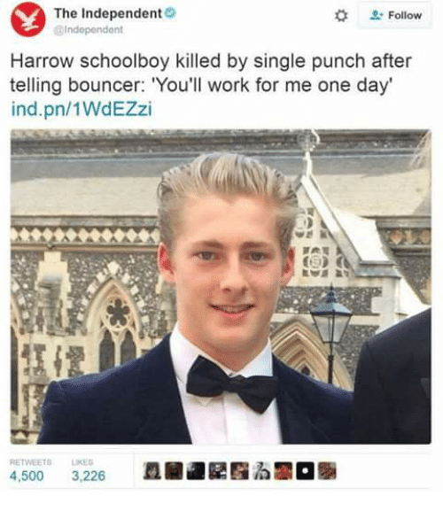 """harrow: Y The Independent  Independent  Follow  Harrow schoolboy killed by single punch after  telling bouncer: """"You'll work for me one day'  ind pn/1WdEZzi  RETWEETS LIKES  4.500  3,226"""