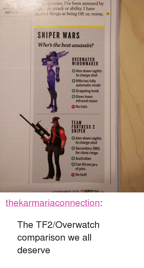 """Butt, Target, and Tumblr: y times, I've been annoyed by  ic attack or ability. I have  iecried things as being OP, or, worse, »>  SNIPER WARS  Who's the best assassin?  OVERWATCH  WIDOWMAKER  + Aim-down-sights  to charge shot  Rifle has fully  automatic mode  +Grappling hook  Gives team  infrared vision  No hats  TEAM  FORTRESS 2  SNIPER  Aim-down-sights  to charge shot  Secondary SMG  for close range  + Australian  Can throw jars  of piss  No butt <p><a class=""""tumblr_blog"""" href=""""http://thekarmariaconnection.tumblr.com/post/147600174408"""" target=""""_blank"""">thekarmariaconnection</a>:</p> <blockquote> <p>The TF2/Overwatch comparison we all deserve<br/></p> </blockquote>"""