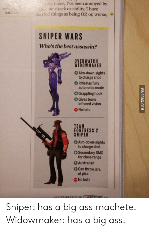 smg: y tmes, I've been annoyed by  c attack or ability. I have  atcsdcrid things as being OP, or, worse, »  SNIPER WARS  Who's the best assassin?  OVERWATCH  WIDOWMAKER  + Aim-down-sights  to charge shot  Rifle has fully  automatic mode  +Grappling hook  Gives team  infrared vision  No hats  TEAM  FORTRESS 2  SNIPER  +Aim-down-sights  to charge shot  Secondary SMG  for close range  +Australian  Can throw jars  of piss  O No butt Sniper: has a big ass machete. Widowmaker: has a big ass.