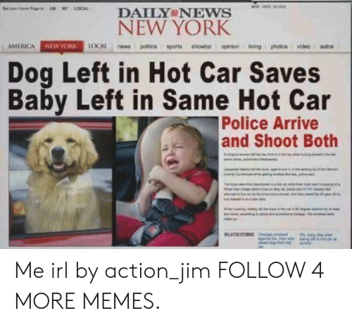 America, Dank, and Memes: y U Y LOCAL  TE  DAILY NEWS  NEW YORK  AMERICA NEW YORK LOCAL news politics sports showbe opinion ving photos videoutos  Dog Left in Hot Car Saves  Baby Left in Same Hot Car  Police Arrive  and Shoot Both  RELATED STOUES he Me irl by action_jim FOLLOW 4 MORE MEMES.