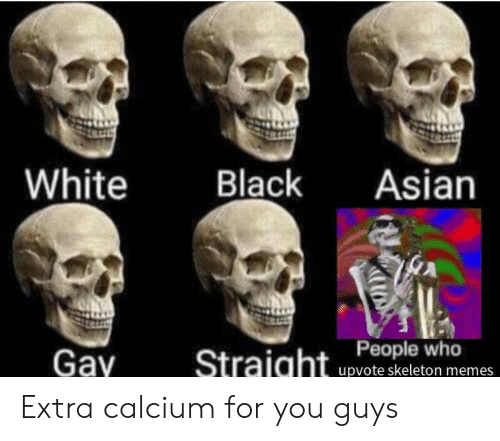 asian gay: Y  White  Black  Asian  Gay  upvote skeleton memes Extra calcium for you guys
