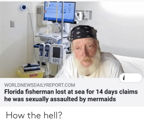 Sexually: Y  WORLDNEWSDAILYREPORT.COM  Florida fisherman lost at sea for 14 days claims  he was sexually assaulted by mermaids How the hell?