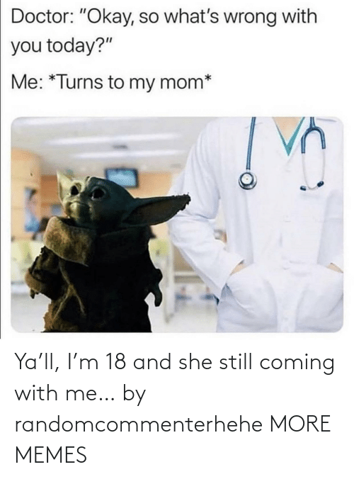With Me: Ya'll, I'm 18 and she still coming with me… by randomcommenterhehe MORE MEMES