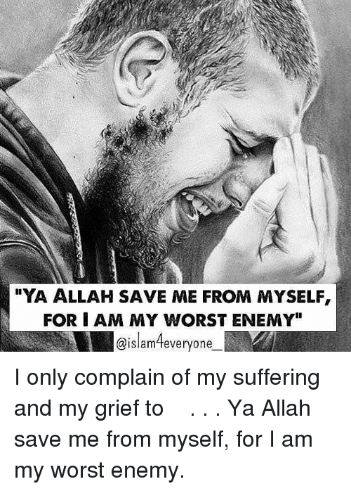 """Memes, Grief, and Suffering: YA ALLAH SAVE ME FROM MYSELF,  FOR I AM MY WORST ENEMY""""  @islamteveryone ❝I only complain of my suffering and my grief to اللہﷻ.❞ . . Ya Allah save me from myself, for I am my worst enemy."""