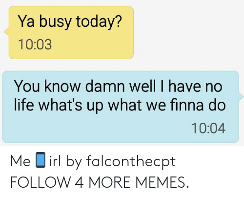 have-no-life: Ya busy today?  10:03  You know damn well I have no  life what's up what we finna do  10:04 Me📱irl by falconthecpt FOLLOW 4 MORE MEMES.