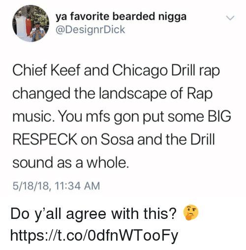Bearded: ya favorite bearded nigga  @DesignrDick  Chief Keef and Chicago Drill rap  changed the landscape of Rap  music. You mfs gon put some BIG  RESPECK on Sosa and the Drill  sound as a whole.  5/18/18, 11:34 AM Do y'all agree with this? 🤔 https://t.co/0dfnWTooFy