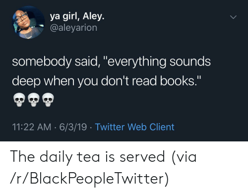"Blackpeopletwitter, Books, and Twitter: ya girl, Aley.  @aleyarion  somebody said, ""everything sounds  deep when you don't read books.""  11:22 AM 6/3/19 Twitter Web Client The daily tea is served (via /r/BlackPeopleTwitter)"