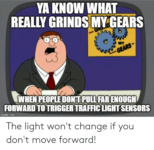 Traffic, Change, and Advice Animals: YA KNOW WHAT  REALLY GRINDS MY.GEARS  MY  GEARS  WHEN PEOPLE DONT PULL FAR ENOUGH  FORWARD TO TRIGGER TRAFFIC LIGHT SENSORS  imgflip.com The light won't change if you don't move forward!