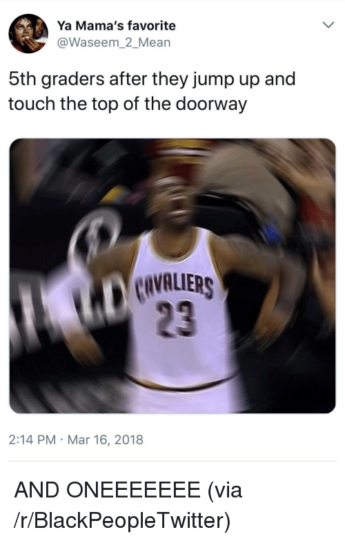 Jump Up: Ya Mama's favorite  @Waseem_2_Mean  bth graders after they jump up and  touch the top of the doorway  CIVALUIERS  23  2:14 PM Mar 16, 2018 <p>AND ONEEEEEEE (via /r/BlackPeopleTwitter)</p>