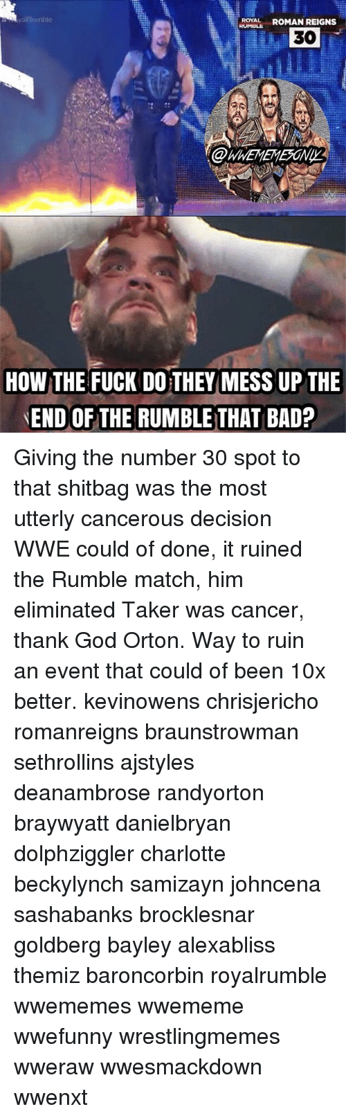 Roman Reigns: ya Rumble  ROYAL  ROMAN REIGNS  30  HOW THE FUCK DO THEY MESS UP THE  END OF THE RUMBLE THAT BAD? Giving the number 30 spot to that shitbag was the most utterly cancerous decision WWE could of done, it ruined the Rumble match, him eliminated Taker was cancer, thank God Orton. Way to ruin an event that could of been 10x better. kevinowens chrisjericho romanreigns braunstrowman sethrollins ajstyles deanambrose randyorton braywyatt danielbryan dolphziggler charlotte beckylynch samizayn johncena sashabanks brocklesnar goldberg bayley alexabliss themiz baroncorbin royalrumble wwememes wwememe wwefunny wrestlingmemes wweraw wwesmackdown wwenxt